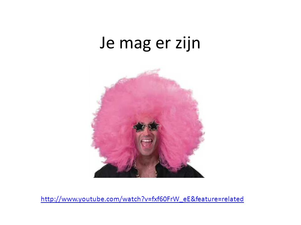 Je mag er zijn http://www.youtube.com/watch v=fxf60FrW_eE&feature=related