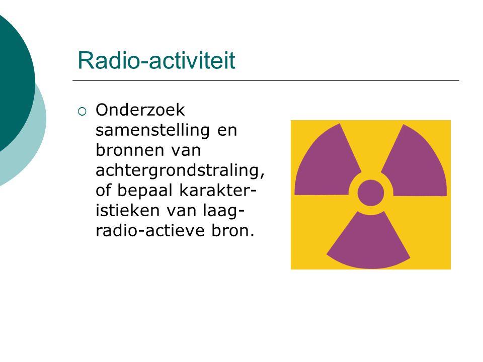 Radio-activiteit Onderzoek samenstelling en bronnen van achtergrondstraling, of bepaal karakter-istieken van laag-radio-actieve bron.