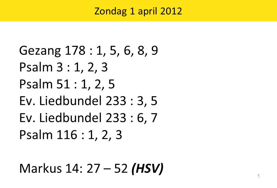 Zondag 1 april 2012 Gezang 178 : 1, 5, 6, 8, 9. Psalm 3 : 1, 2, 3. Psalm 51 : 1, 2, 5. Ev. Liedbundel 233 : 3, 5.