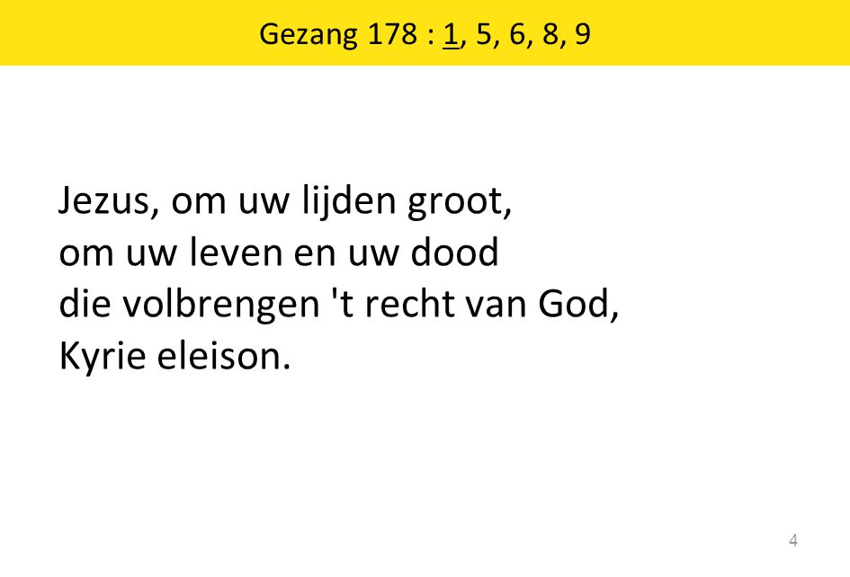 Gezang 178 : 1, 5, 6, 8, 9 Jezus, om uw lijden groot, om uw leven en uw dood die volbrengen t recht van God, Kyrie eleison.