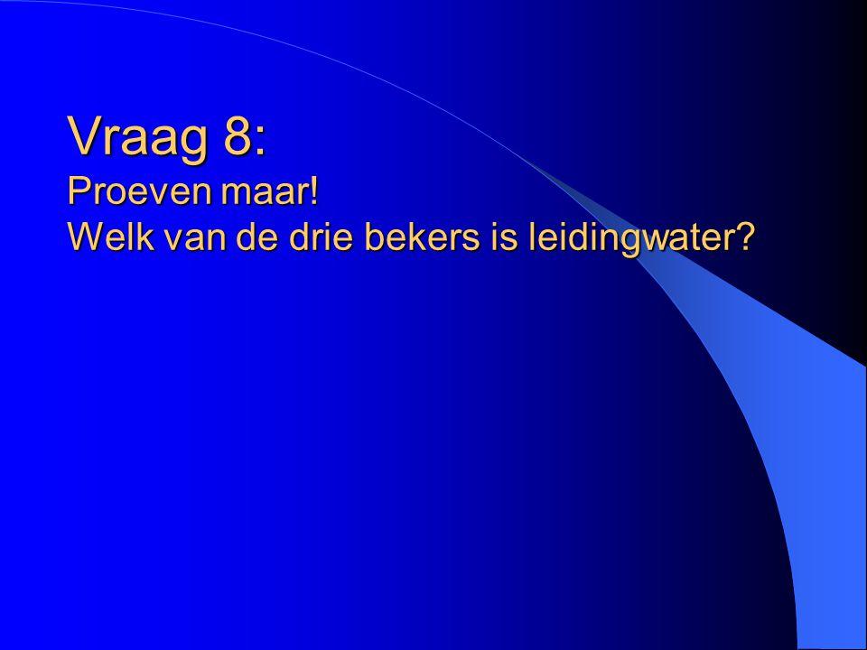Vraag 8: Proeven maar! Welk van de drie bekers is leidingwater