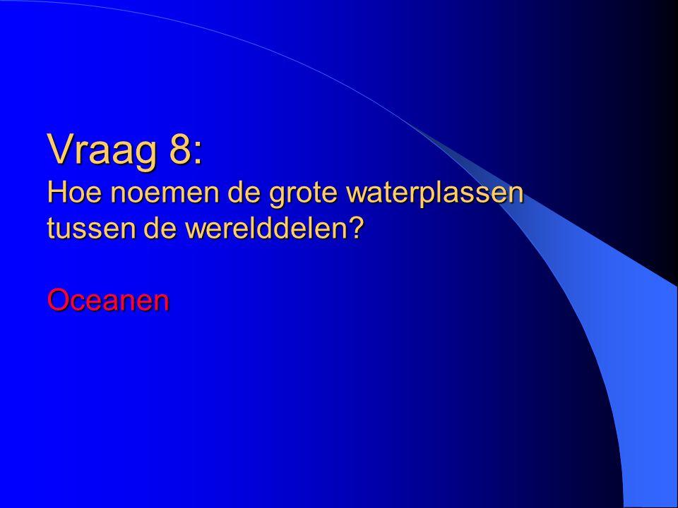 Vraag 8: Hoe noemen de grote waterplassen tussen de werelddelen