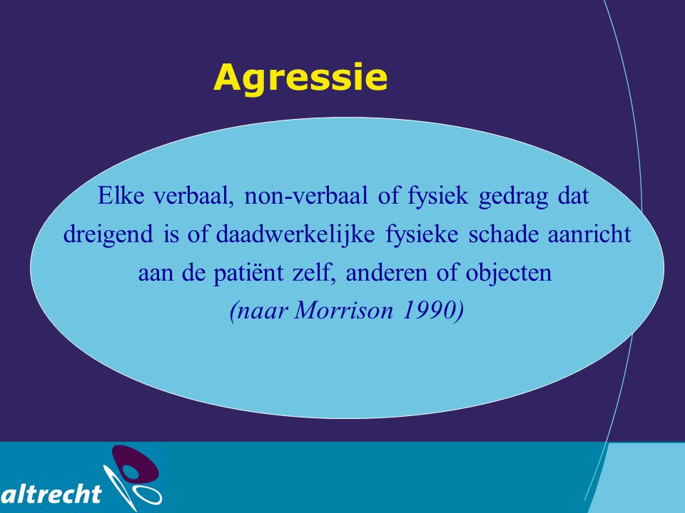 Agressie Elke verbaal, non-verbaal of fysiek gedrag dat