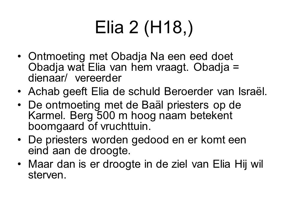 Elia 2 (H18,) Ontmoeting met Obadja Na een eed doet Obadja wat Elia van hem vraagt. Obadja = dienaar/ vereerder.