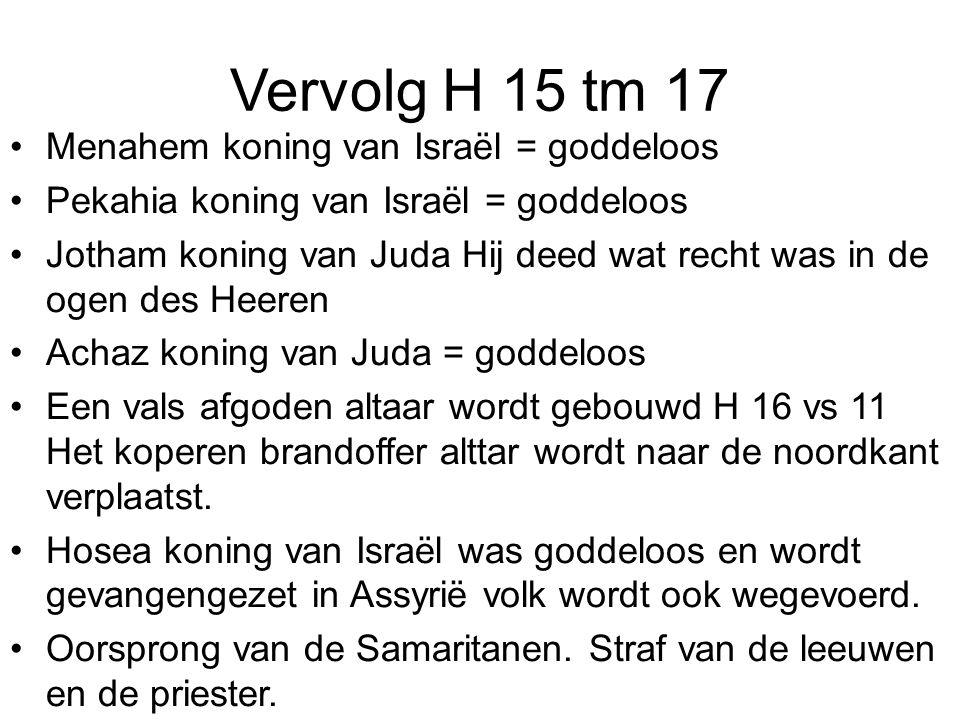 Vervolg H 15 tm 17 Menahem koning van Israël = goddeloos