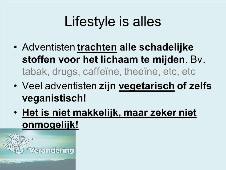 Lifestyle is alles Adventisten trachten alle schadelijke stoffen voor het lichaam te mijden. Bv. tabak, drugs, caffeïne, theeïne, etc, etc.
