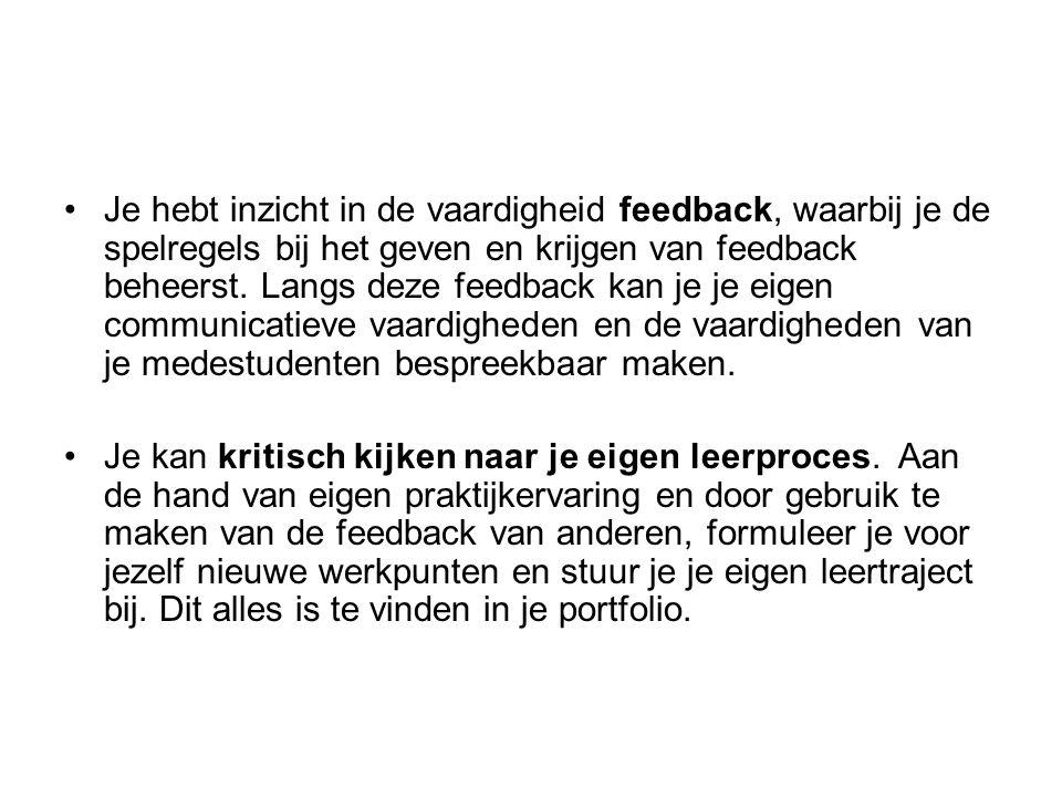Je hebt inzicht in de vaardigheid feedback, waarbij je de spelregels bij het geven en krijgen van feedback beheerst. Langs deze feedback kan je je eigen communicatieve vaardigheden en de vaardigheden van je medestudenten bespreekbaar maken.