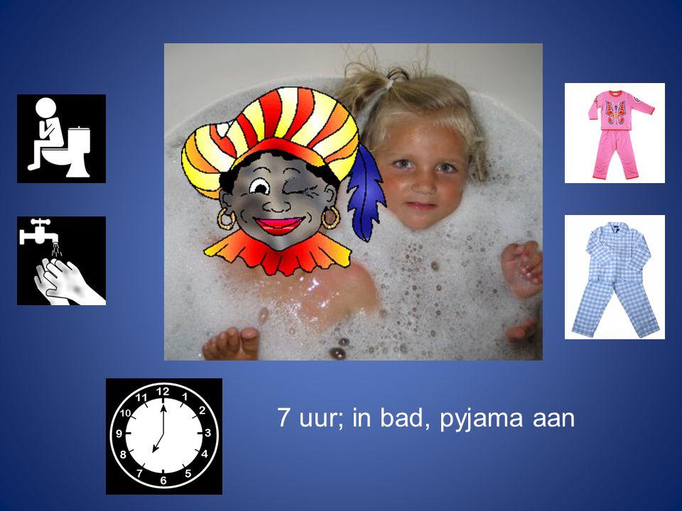 7 uur; in bad, pyjama aan