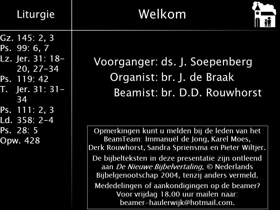 Welkom Voorganger: ds. J. Soepenberg Organist: br. J. de Braak Beamist: br. D.D. Rouwhorst