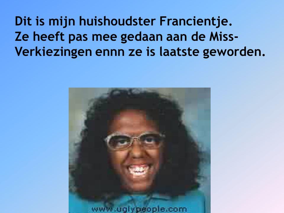 Dit is mijn huishoudster Francientje.
