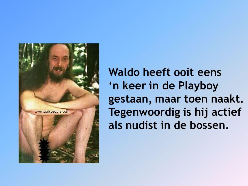 Waldo heeft ooit eens 'n keer in de Playboy. gestaan, maar toen naakt. Tegenwoordig is hij actief.