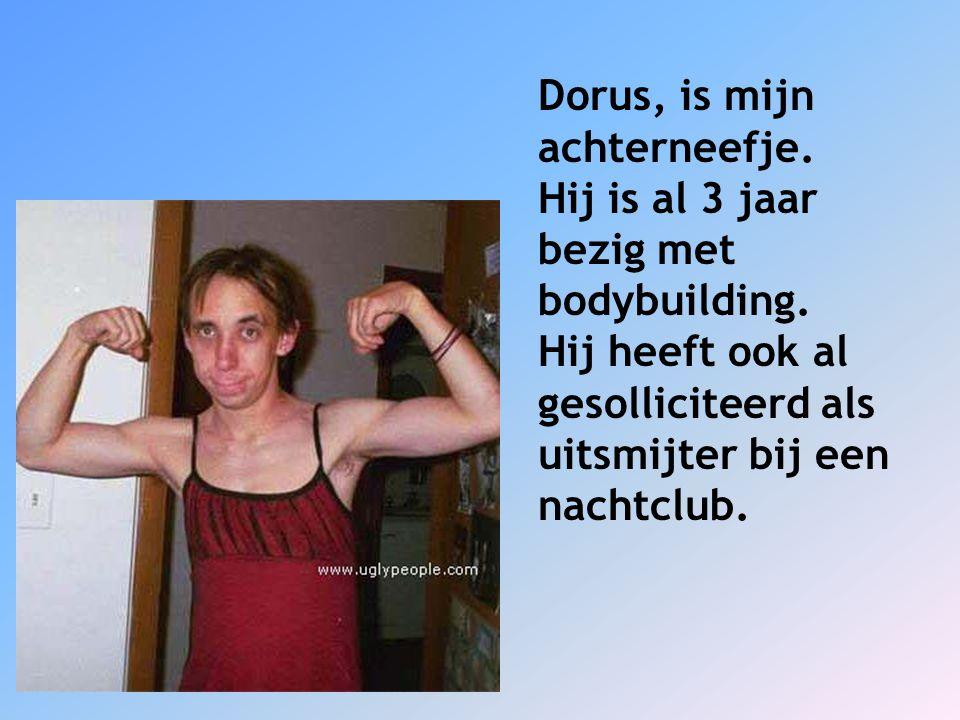 Dorus, is mijn achterneefje.