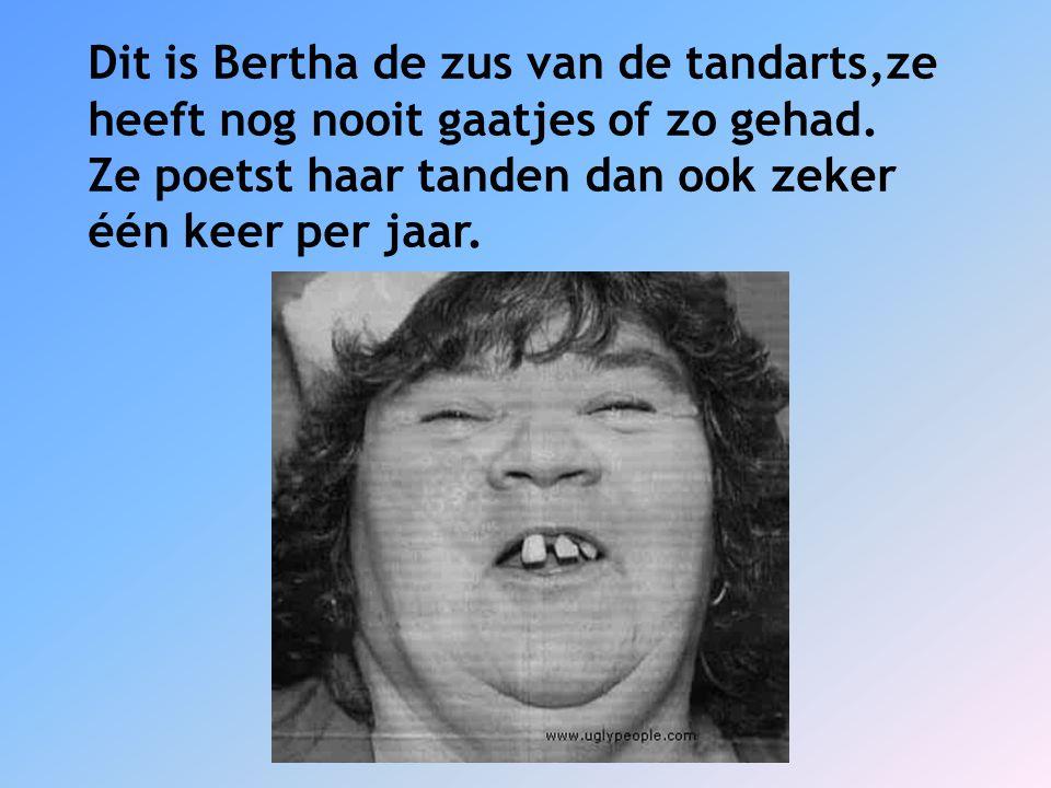 Dit is Bertha de zus van de tandarts,ze
