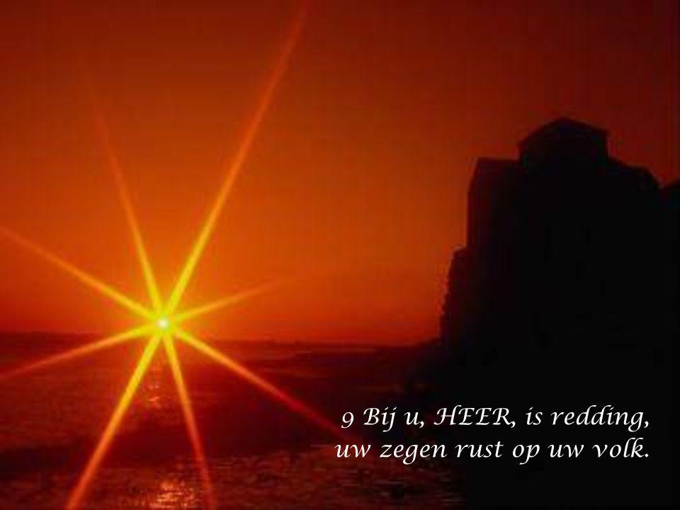 9 Bij u, HEER, is redding, uw zegen rust op uw volk.