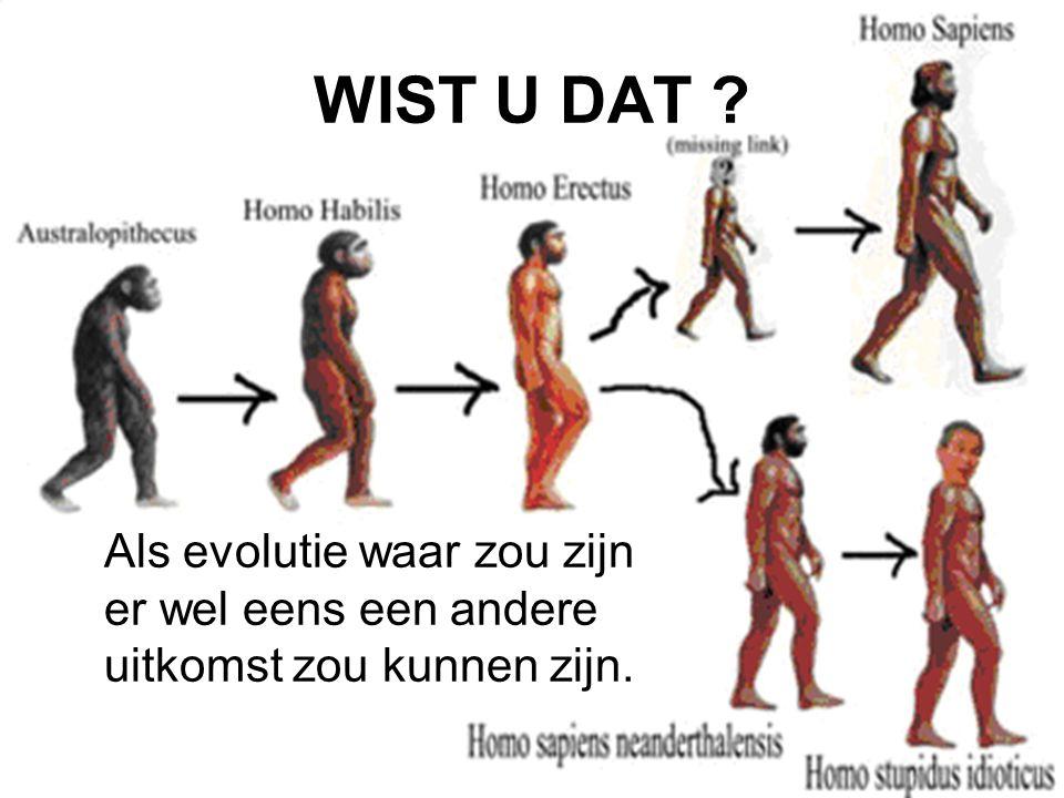 WIST U DAT Als evolutie waar zou zijn er wel eens een andere uitkomst zou kunnen zijn.