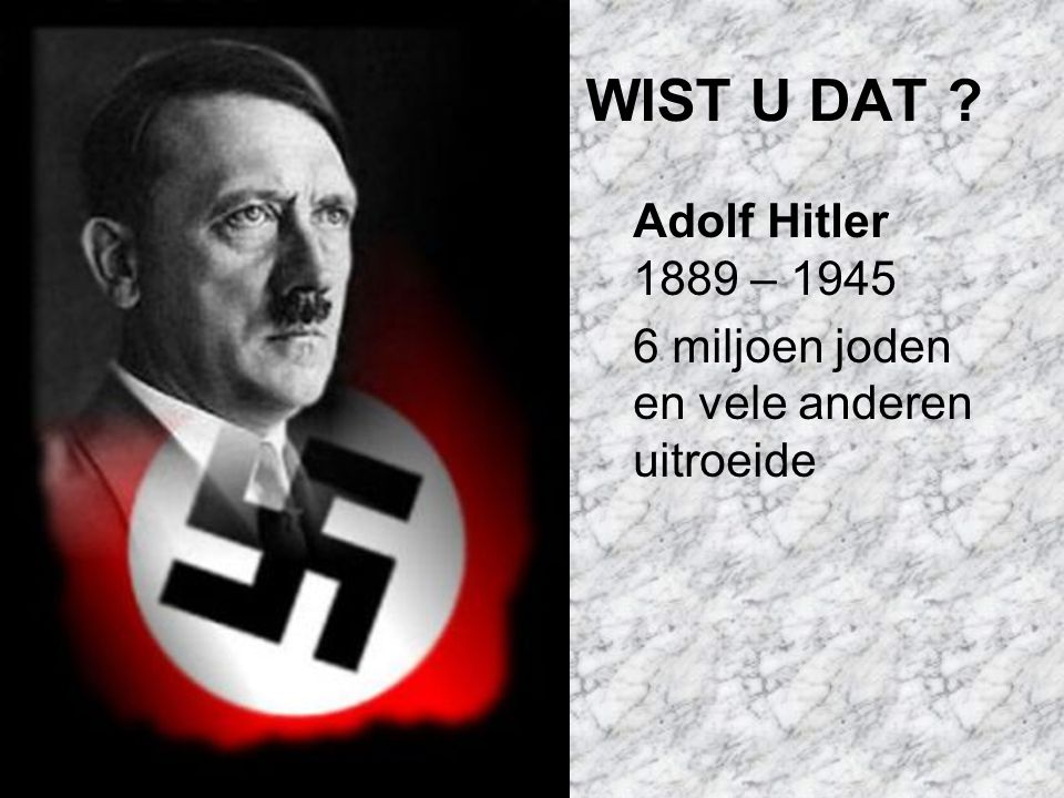 WIST U DAT Adolf Hitler 1889 – 1945