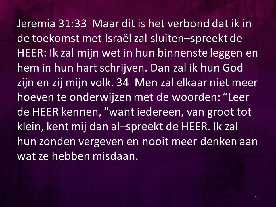 Jeremia 31:33 Maar dit is het verbond dat ik in de toekomst met Israël zal sluiten–spreekt de HEER: Ik zal mijn wet in hun binnenste leggen en hem in hun hart schrijven. Dan zal ik hun God zijn en zij mijn volk. 34 Men zal elkaar niet meer hoeven te onderwijzen met de woorden: Leer de HEER kennen, want iedereen, van groot tot klein, kent mij dan al–spreekt de HEER. Ik zal hun zonden vergeven en nooit meer denken aan wat ze hebben misdaan.