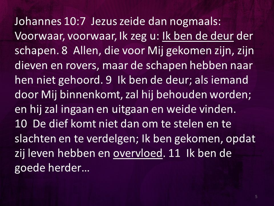 Johannes 10:7 Jezus zeide dan nogmaals: Voorwaar, voorwaar, Ik zeg u: Ik ben de deur der schapen. 8 Allen, die voor Mij gekomen zijn, zijn dieven en rovers, maar de schapen hebben naar hen niet gehoord. 9 Ik ben de deur; als iemand door Mij binnenkomt, zal hij behouden worden; en hij zal ingaan en uitgaan en weide vinden.