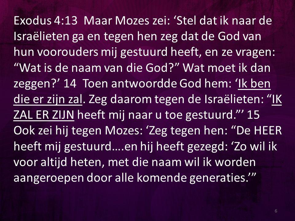 Exodus 4:13 Maar Mozes zei: 'Stel dat ik naar de Israëlieten ga en tegen hen zeg dat de God van hun voorouders mij gestuurd heeft, en ze vragen: Wat is de naam van die God Wat moet ik dan zeggen ' 14 Toen antwoordde God hem: 'Ik ben die er zijn zal. Zeg daarom tegen de Israëlieten: IK ZAL ER ZIJN heeft mij naar u toe gestuurd. ' 15 Ook zei hij tegen Mozes: 'Zeg tegen hen: De HEER heeft mij gestuurd….en hij heeft gezegd: 'Zo wil ik voor altijd heten, met die naam wil ik worden aangeroepen door alle komende generaties.'