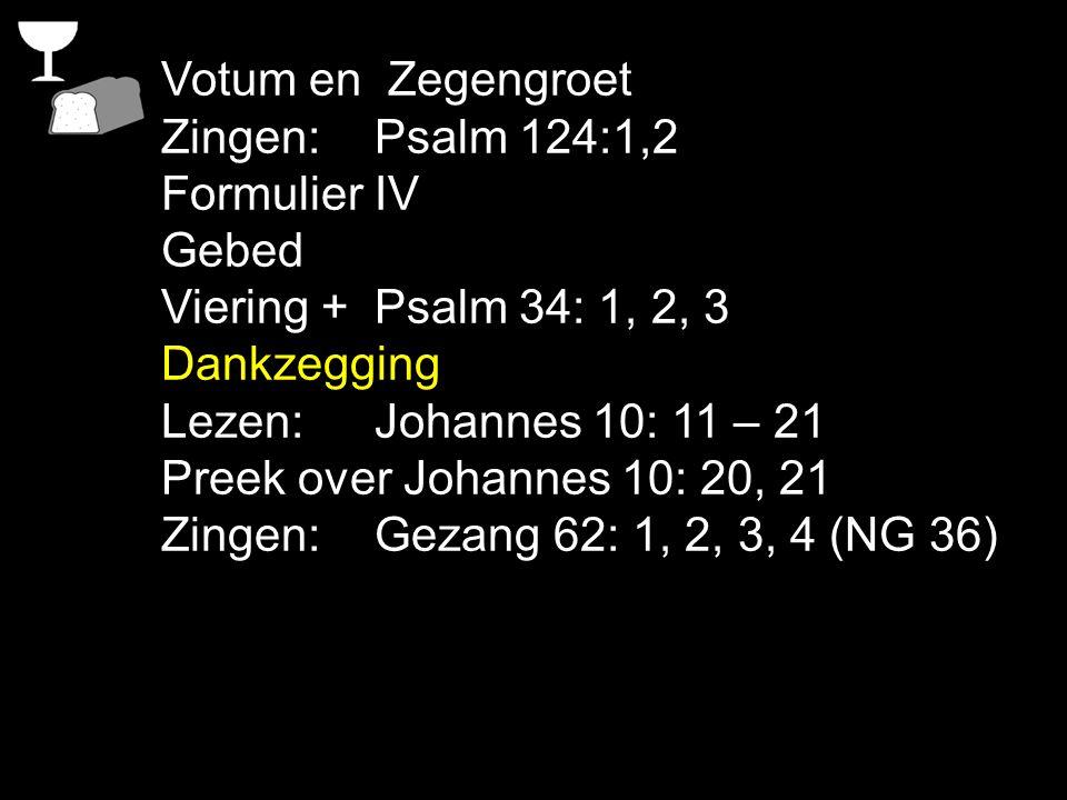 Votum en Zegengroet Zingen: Psalm 124:1,2. Formulier IV. Gebed. Viering + Psalm 34: 1, 2, 3. Dankzegging.