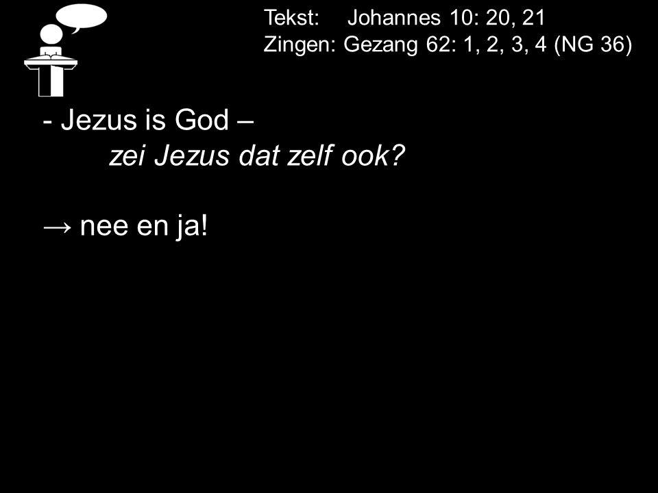 - Jezus is God – zei Jezus dat zelf ook → nee en ja!