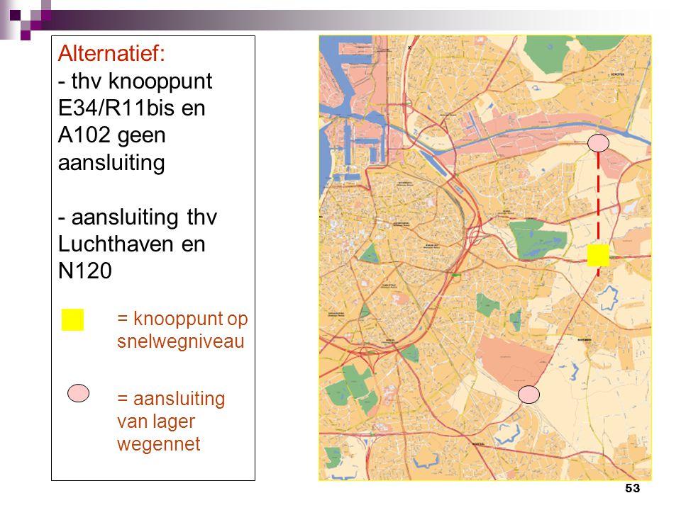Alternatief: - thv knooppunt E34/R11bis en A102 geen aansluiting - aansluiting thv Luchthaven en N120