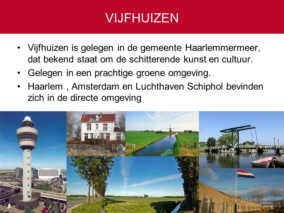 VIJFHUIZEN Vijfhuizen is gelegen in de gemeente Haarlemmermeer, dat bekend staat om de schitterende kunst en cultuur.