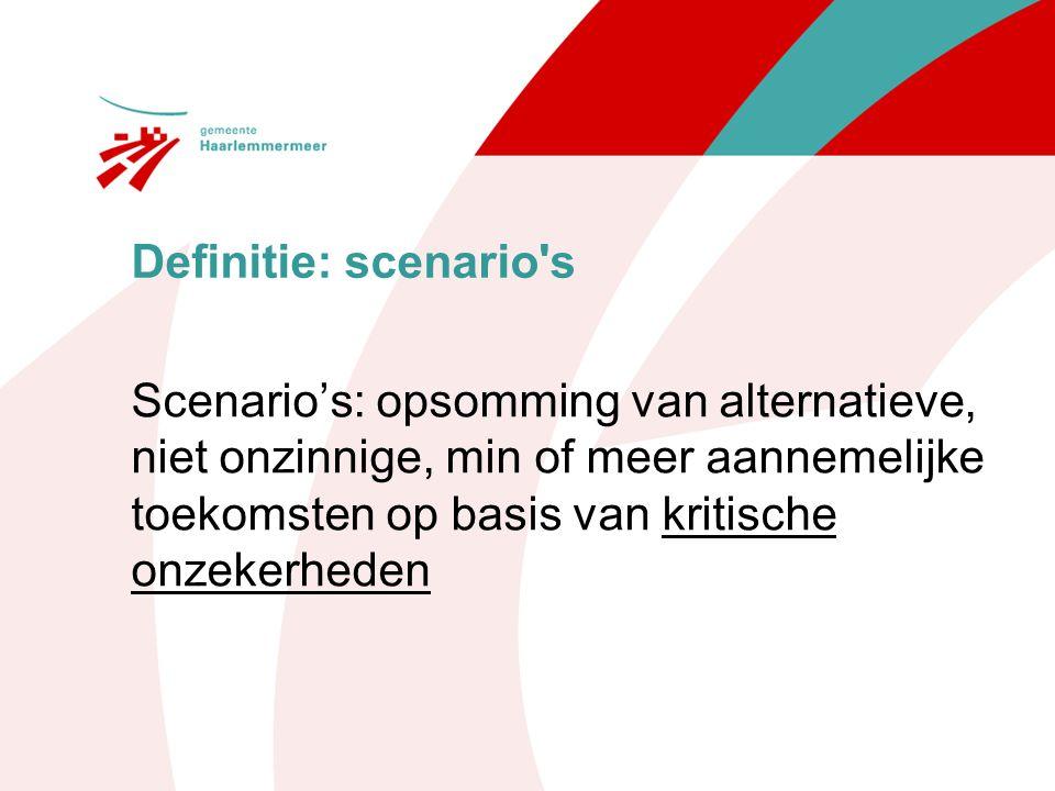 Definitie: scenario s Scenario's: opsomming van alternatieve, niet onzinnige, min of meer aannemelijke toekomsten op basis van kritische onzekerheden.