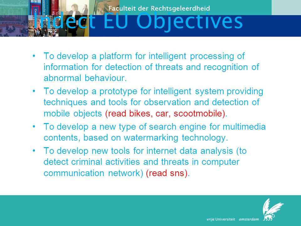 Indect EU Objectives To develop a platform for intelligent processing of information for detection of threats and recognition of abnormal behaviour.