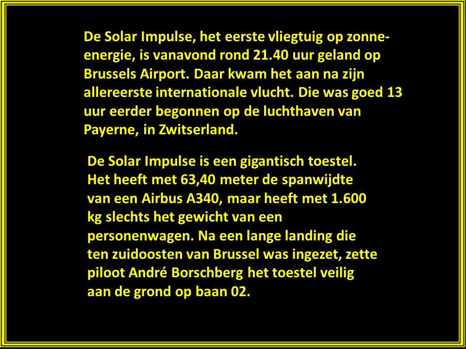 De Solar Impulse, het eerste vliegtuig op zonne-energie, is vanavond rond 21.40 uur geland op Brussels Airport. Daar kwam het aan na zijn allereerste internationale vlucht. Die was goed 13 uur eerder begonnen op de luchthaven van Payerne, in Zwitserland.
