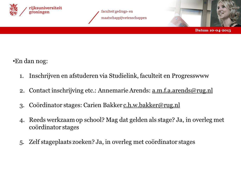 En dan nog: Inschrijven en afstuderen via Studielink, faculteit en Progresswww. Contact inschrijving etc.: Annemarie Arends: a.m.f.a.arends@rug.nl.