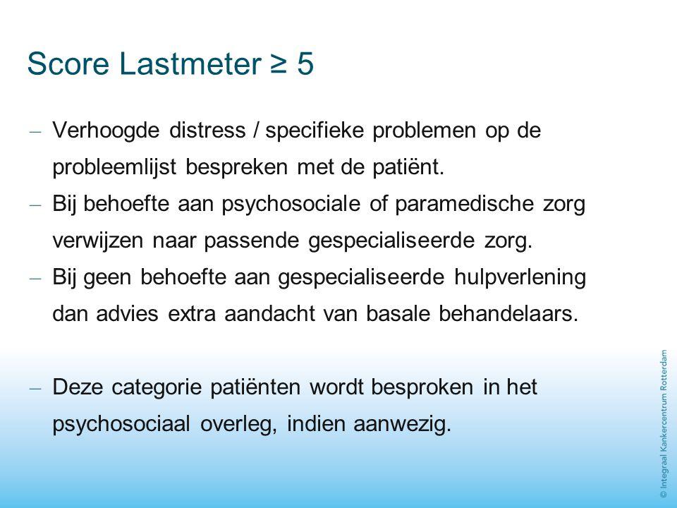 Score Lastmeter ≥ 5 Verhoogde distress / specifieke problemen op de probleemlijst bespreken met de patiënt.