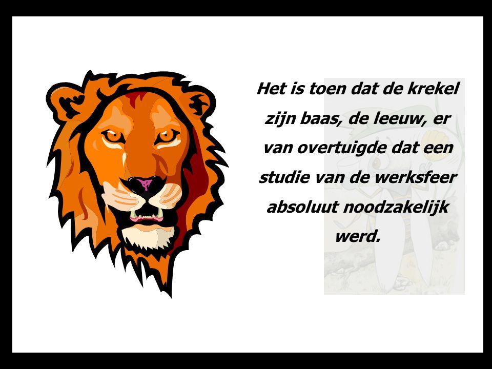 Het is toen dat de krekel zijn baas, de leeuw, er van overtuigde dat een studie van de werksfeer absoluut noodzakelijk werd.