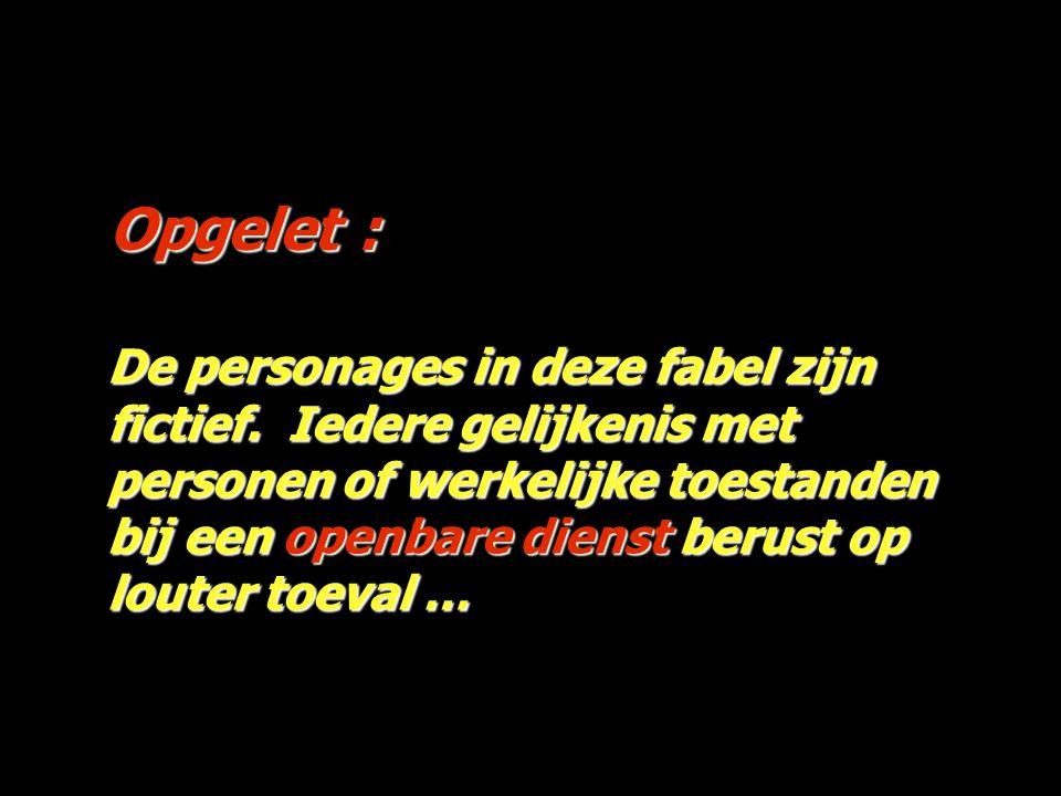 Opgelet : Os personagens desta fábula são fictícios; qualquer semelhança com pessoas ou factos reais é pura coincidência.