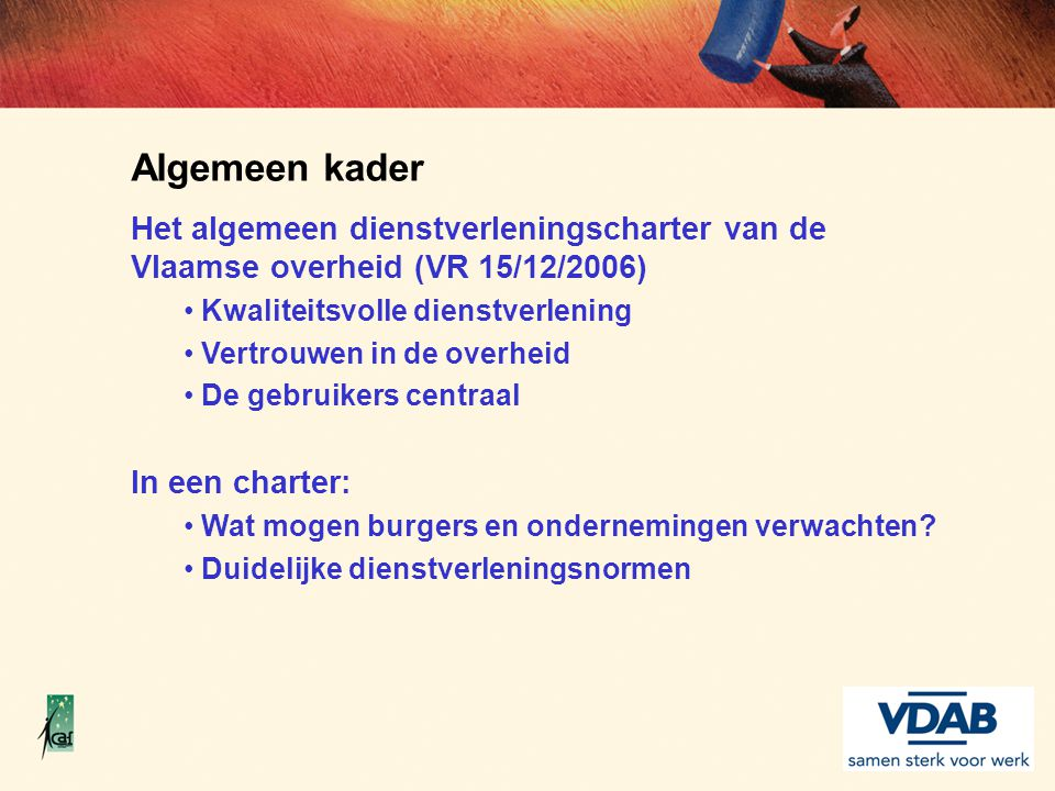 Algemeen kader Het algemeen dienstverleningscharter van de Vlaamse overheid (VR 15/12/2006) Kwaliteitsvolle dienstverlening.