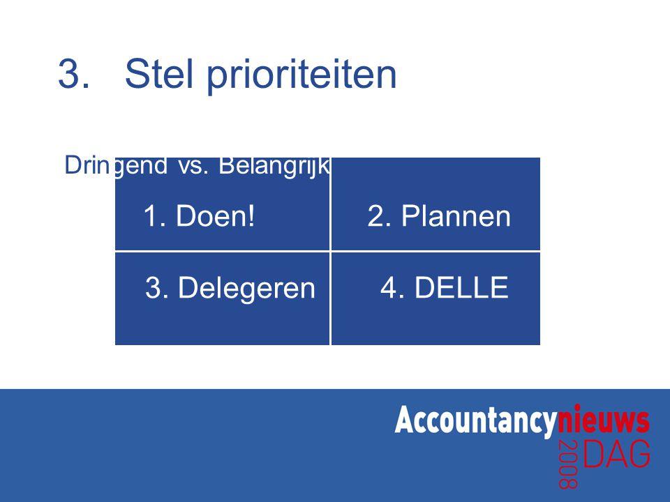 3. Stel prioriteiten Doen! 2. Plannen 3. Delegeren 4. DELLE