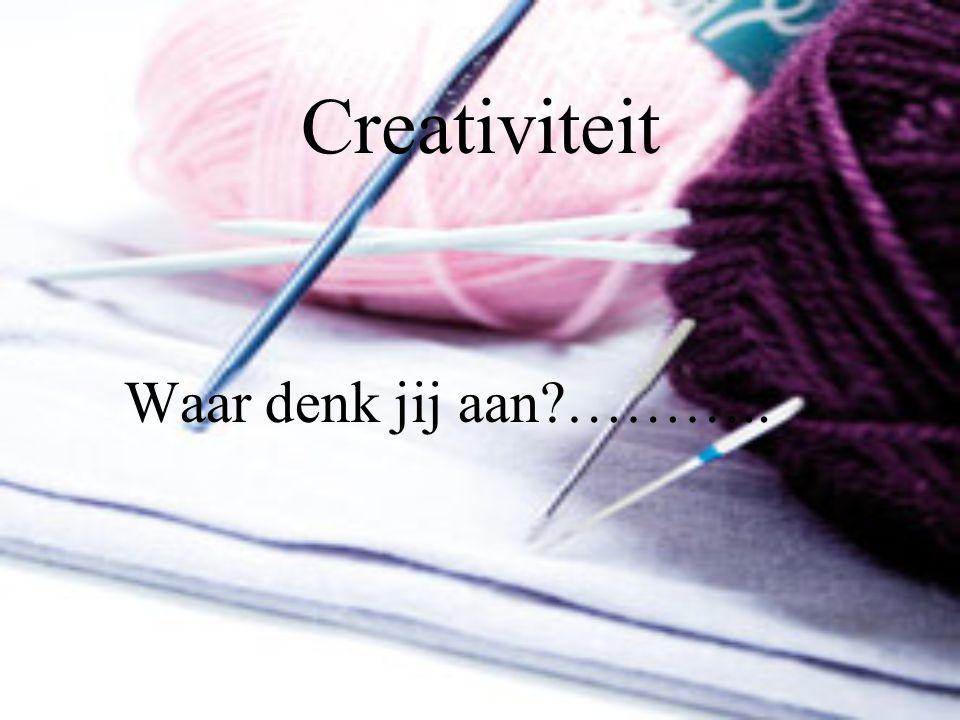 Creativiteit Waar denk jij aan ………..