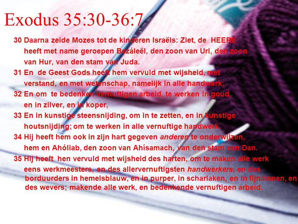 Exodus 35:30-36:7 30 Daarna zeide Mozes tot de kinderen Israëls: Ziet, de HEERE. heeft met name geroepen Bezáleël, den zoon van Uri, den zoon.