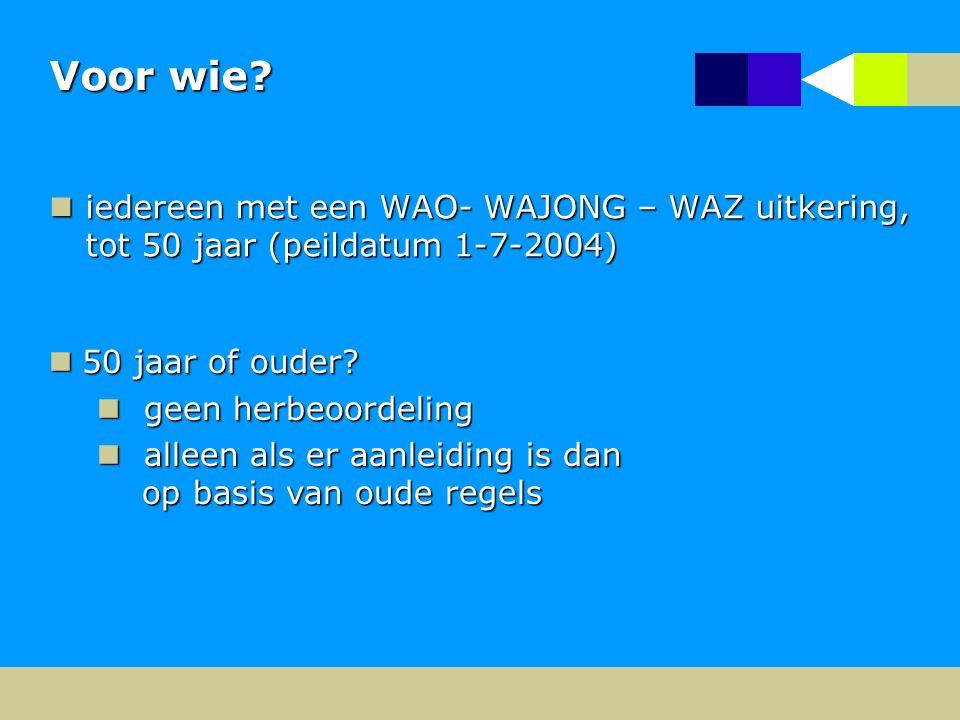 Voor wie iedereen met een WAO- WAJONG – WAZ uitkering, tot 50 jaar (peildatum 1-7-2004) 50 jaar of ouder