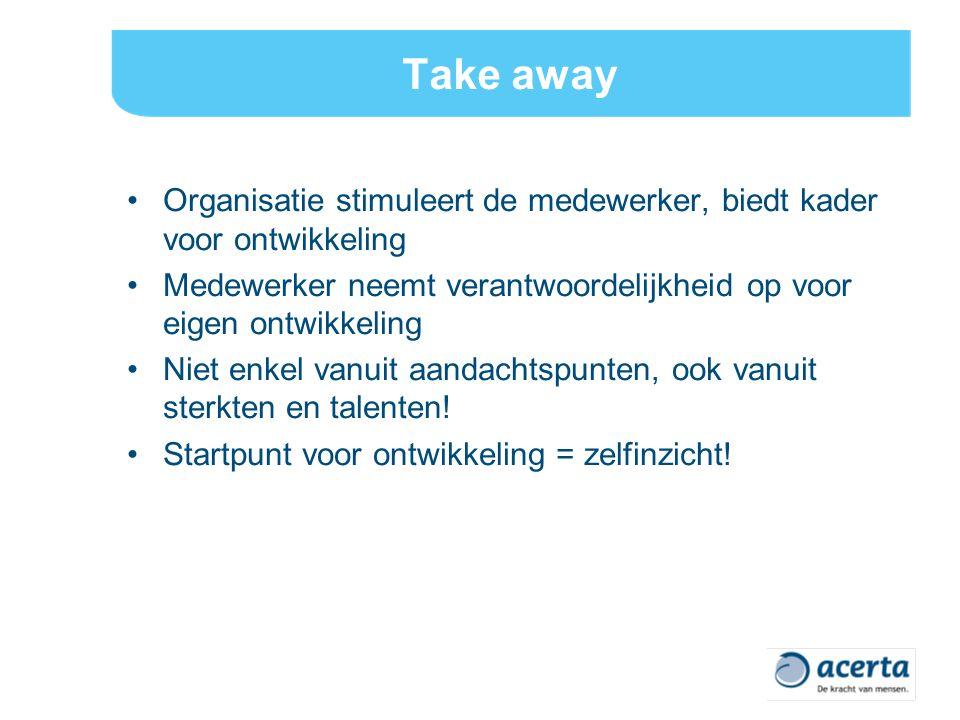 Take away Organisatie stimuleert de medewerker, biedt kader voor ontwikkeling. Medewerker neemt verantwoordelijkheid op voor eigen ontwikkeling.