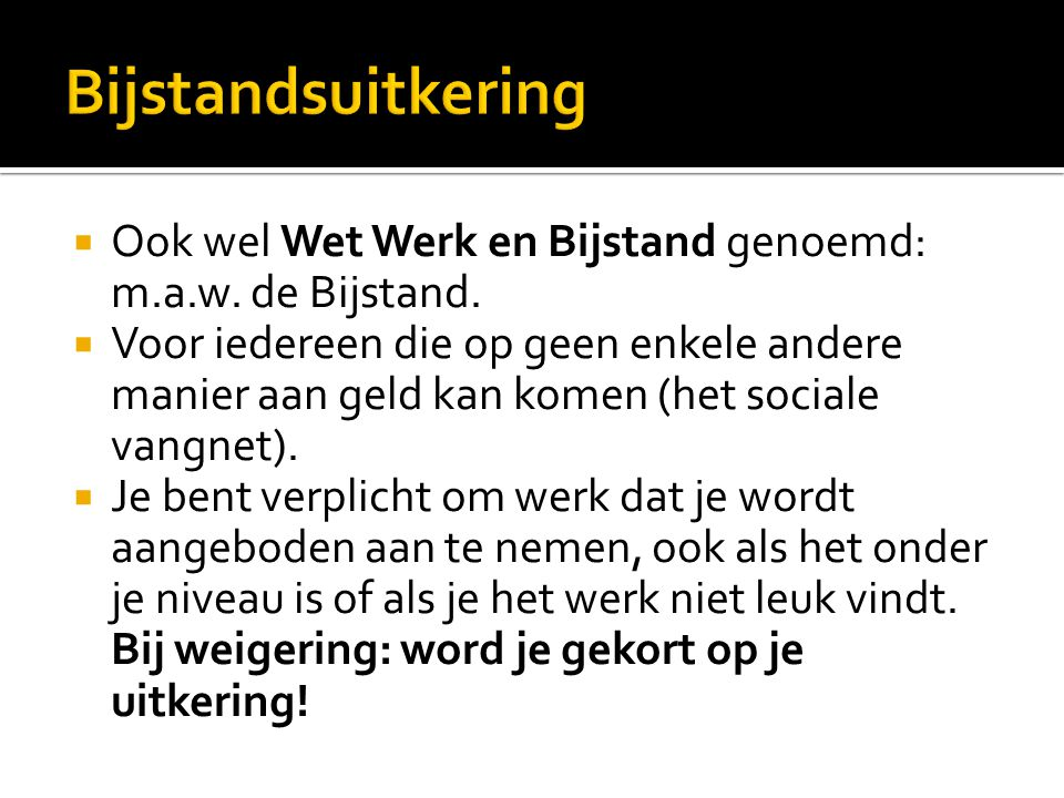 Bijstandsuitkering Ook wel Wet Werk en Bijstand genoemd: m.a.w. de Bijstand.