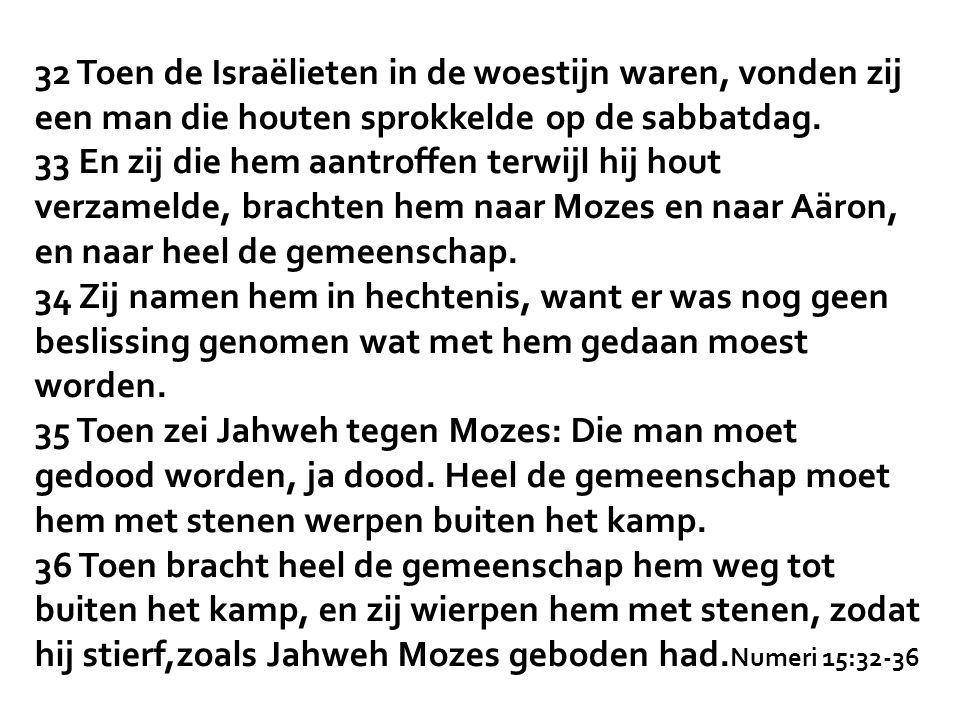 32 Toen de Israëlieten in de woestijn waren, vonden zij een man die houten sprokkelde op de sabbatdag.