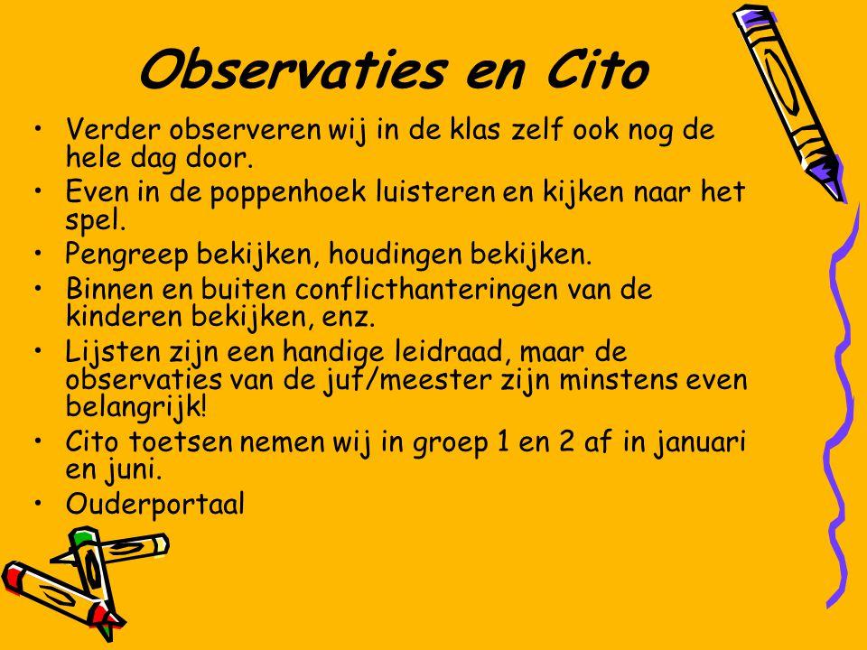 Observaties en Cito Verder observeren wij in de klas zelf ook nog de hele dag door. Even in de poppenhoek luisteren en kijken naar het spel.