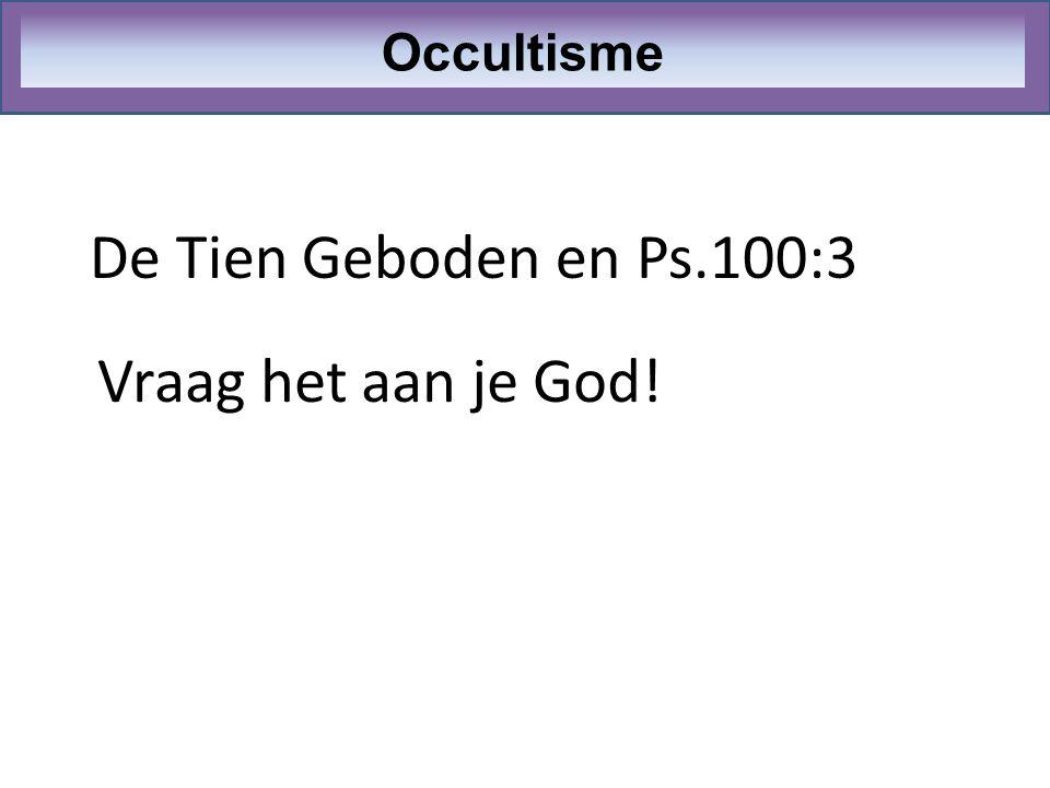Occultisme De Tien Geboden en Ps.100:3 Vraag het aan je God!