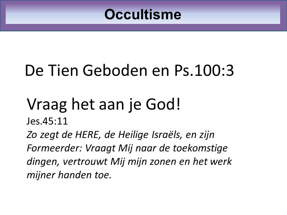 De Tien Geboden en Ps.100:3 Vraag het aan je God! Occultisme Jes.45:11