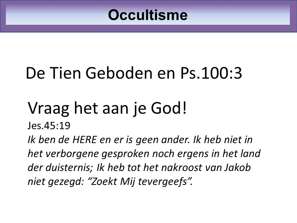 De Tien Geboden en Ps.100:3 Vraag het aan je God! Occultisme Jes.45:19