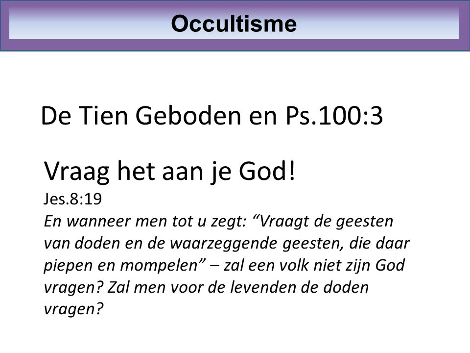 De Tien Geboden en Ps.100:3 Vraag het aan je God! Occultisme Jes.8:19