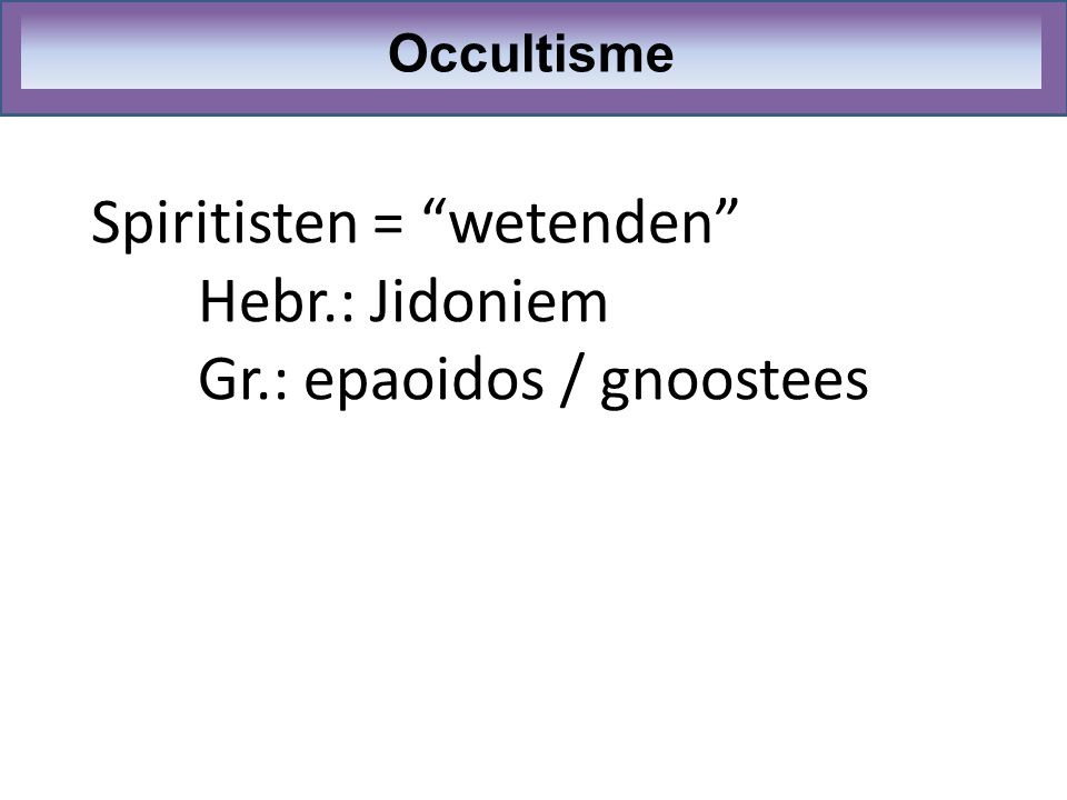 Spiritisten = wetenden Hebr.: Jidoniem Gr.: epaoidos / gnoostees