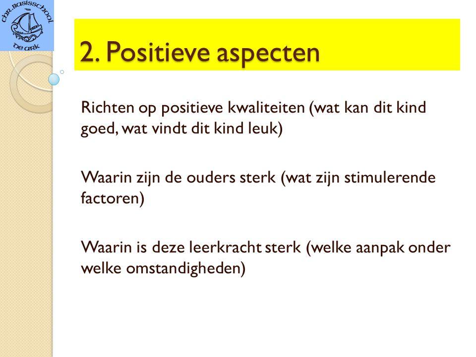 2. Positieve aspecten Richten op positieve kwaliteiten (wat kan dit kind goed, wat vindt dit kind leuk)