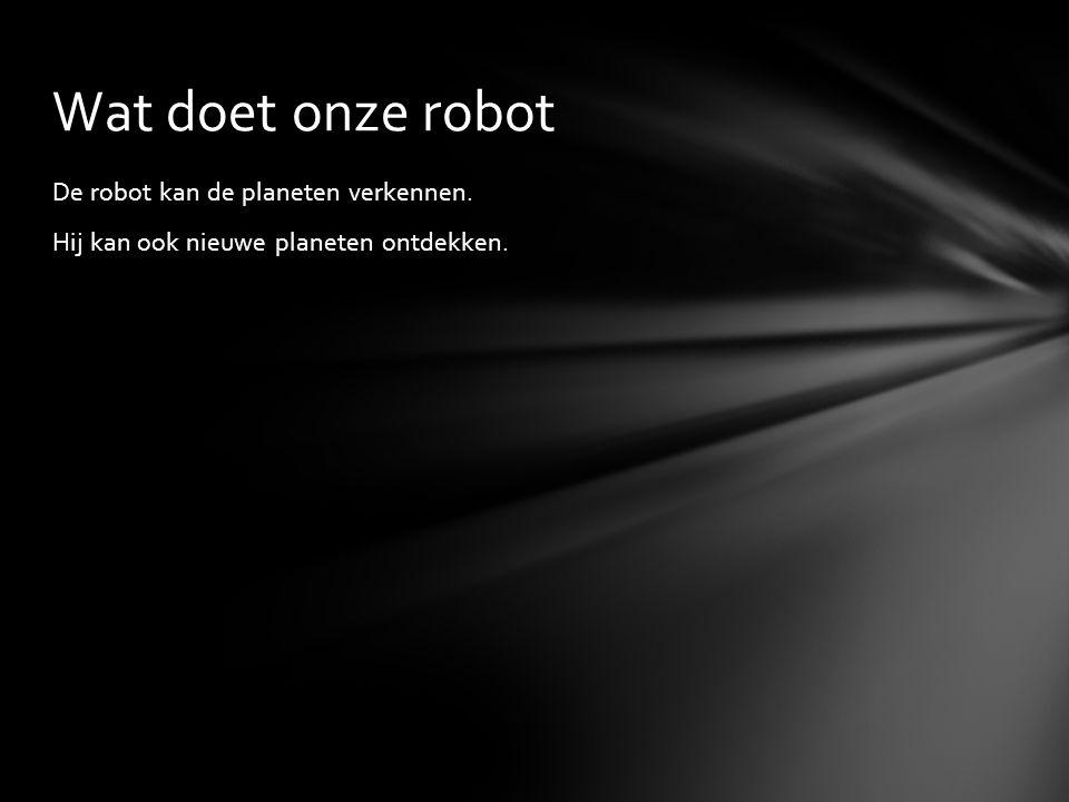 Wat doet onze robot De robot kan de planeten verkennen. Hij kan ook nieuwe planeten ontdekken.